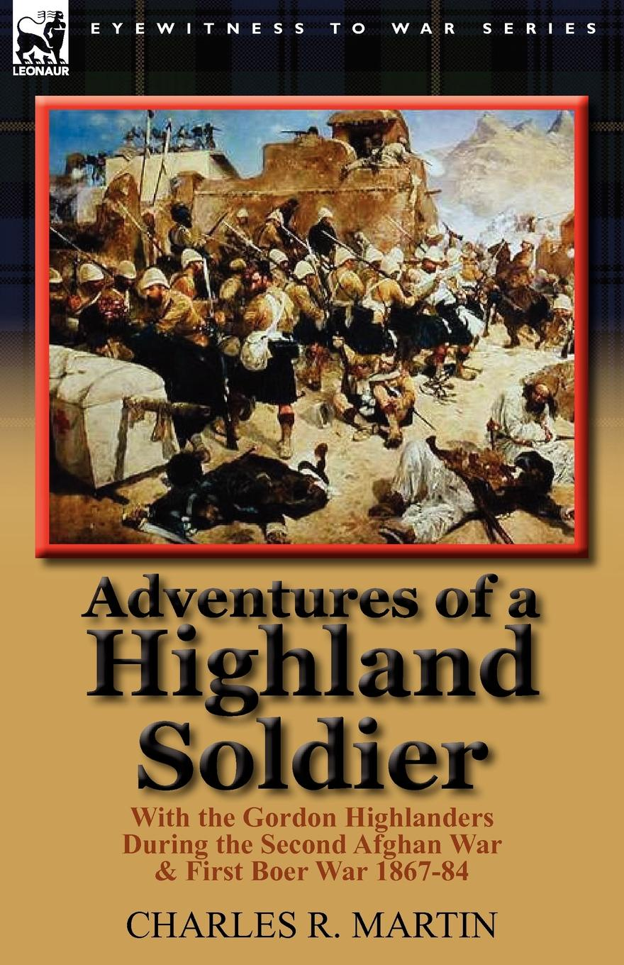 Charles R. Martin Adventures of a Highland Soldier. With the Gordon Highlanders During the Second Afghan War . First Boer War 1867-84 conway william martin the crowd in peace and war