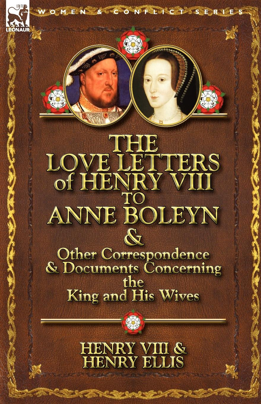 henry viii Henry VIII King of England, Henry Ellis, Henry VIII The Love Letters of Henry VIII to Anne Boleyn . Other Correspondence . Documents Concerning the King and His Wives