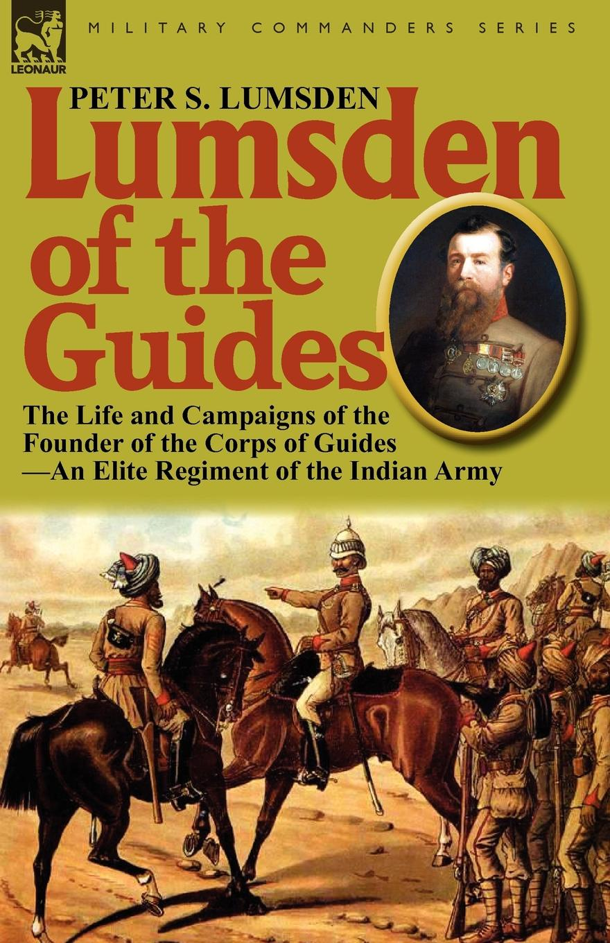 Peter S. Lumsden Lumsden of the Guides. The Life and Campaigns of the Founder of the Corps of Guides-An Elite Regiment of the Indian Army samuel mucklebackit lumsden the battles of dunbar prestonpans and other selected poems