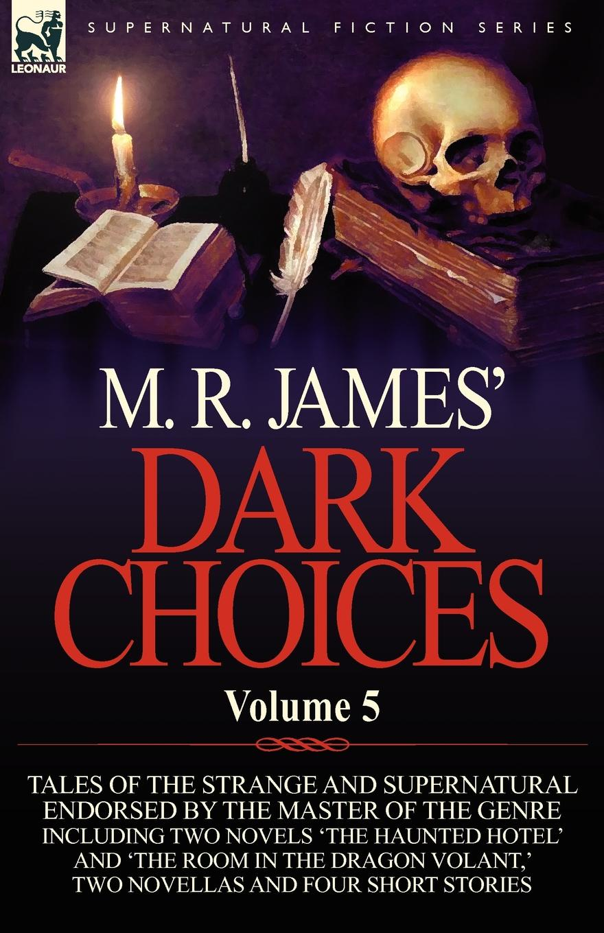 M. R. James M. R. James. Dark Choices. Volume 5-A Selection of Fine Tales of the Strange and Supernatural Endorsed by the Master of the Genre; Including Two james m r complete ghost stories