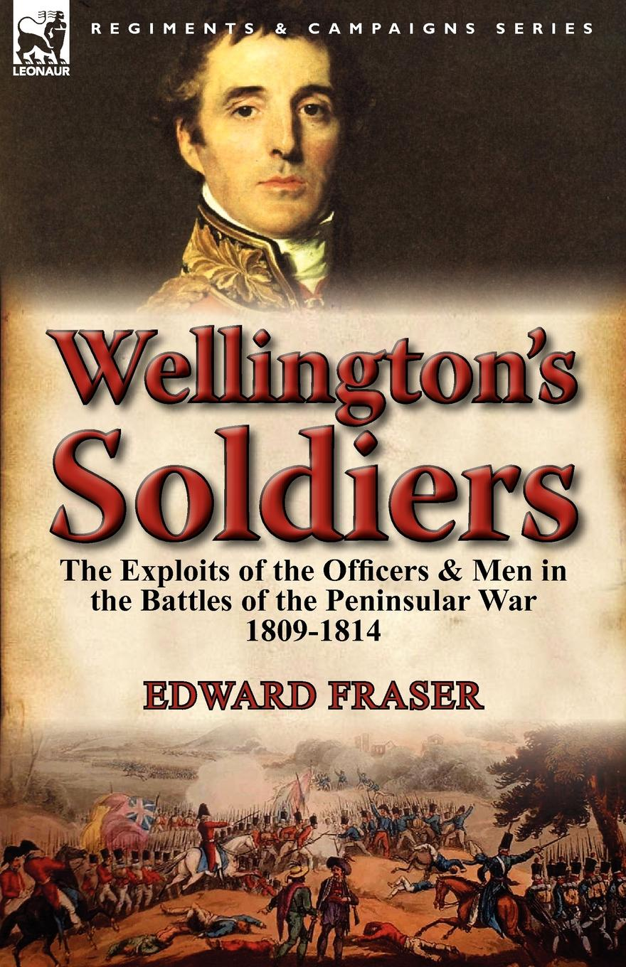 Edward Fraser Wellington.s Soldiers. the Exploits of the Officers . Men in the Battles of the Peninsular War 1809-1814 edward s farrow mountain scouting a handbook for officers and soldiers on the frontiers