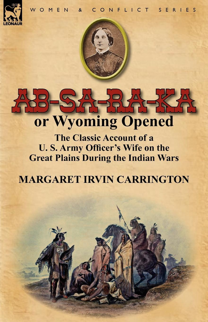 Margaret Irvin Carrington AB-Sa-Ra-Ka or Wyoming Opened. The Classic Account of A U. S. Army Officer.s Wife on the Great Plains During the Indian Wars цена и фото