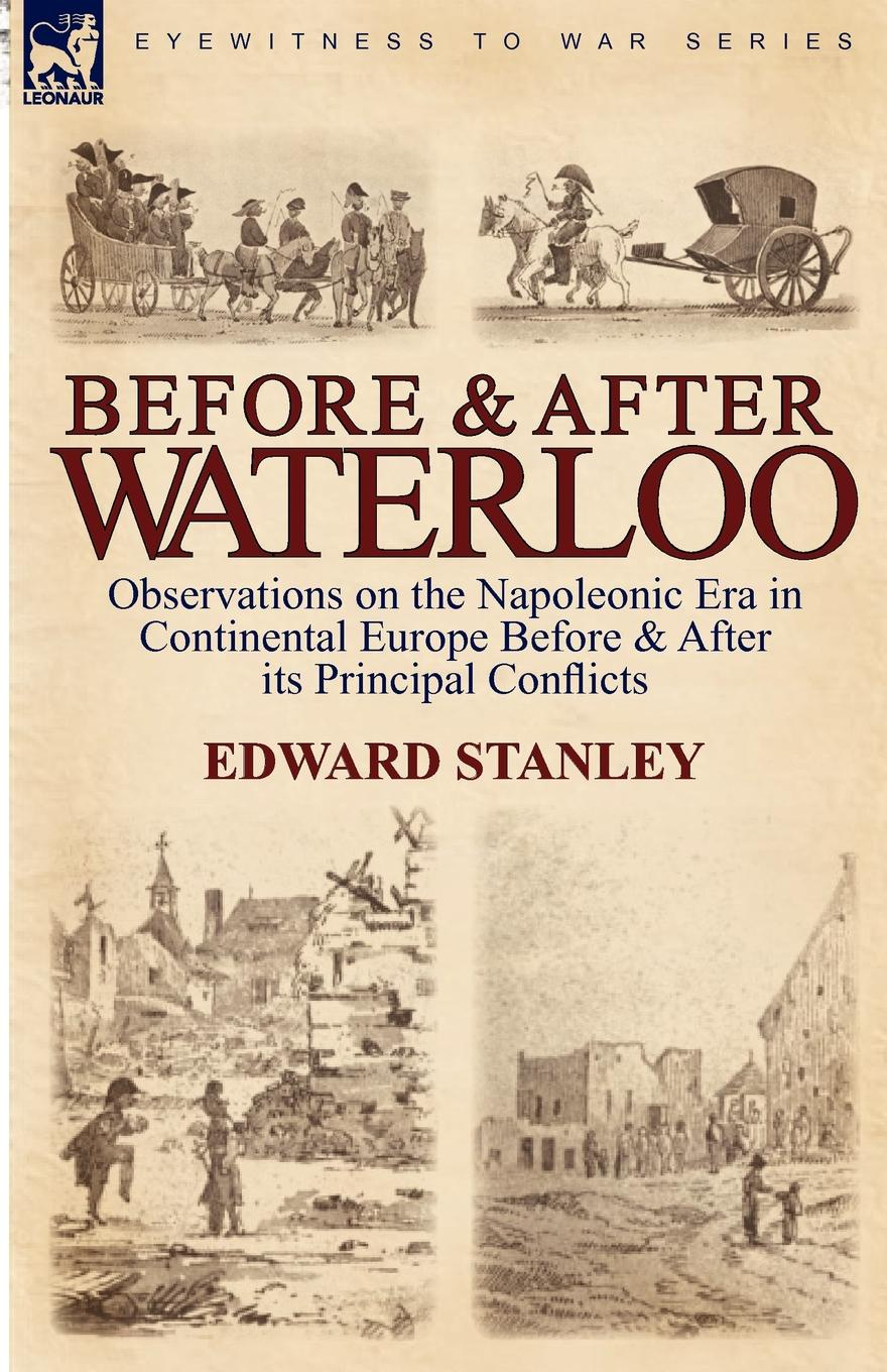 Edward Stanley Before and After Waterloo. Observations on the Napoleonic Era in Continental Europe Before . After Its Principal Conflicts отсутствует the battle of waterloo