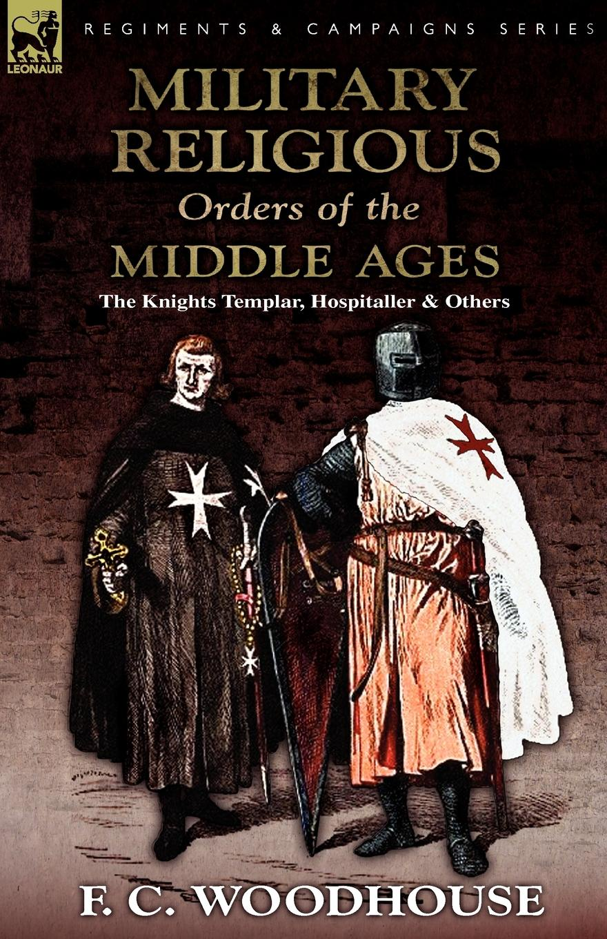 F. C. Woodhouse The Military Religious Orders of the Middle Ages. The Knights Templar, Hospitaller and Others dominion of god – christendom and apocalypse in the middle ages