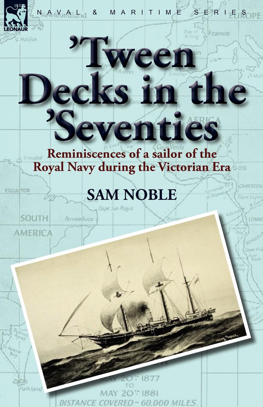 Sam Noble .Tween Decks in the .Seventies. Reminiscences of a sailor of the Royal Navy during the Victorian Era charles napier robinson the british tar in fact and fiction the poetry pathos and humour of the sailor s life