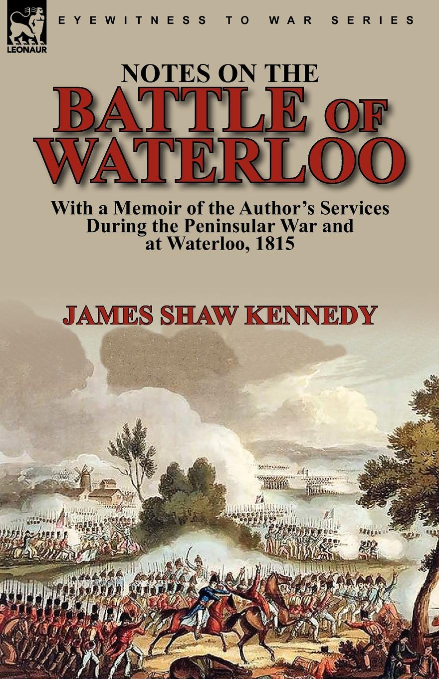 James Shaw Kennedy Notes on the Battle of Waterloo. With a Memoir of the Author. Services During the Peninsular War and at Waterloo, 1815 the kennedy years