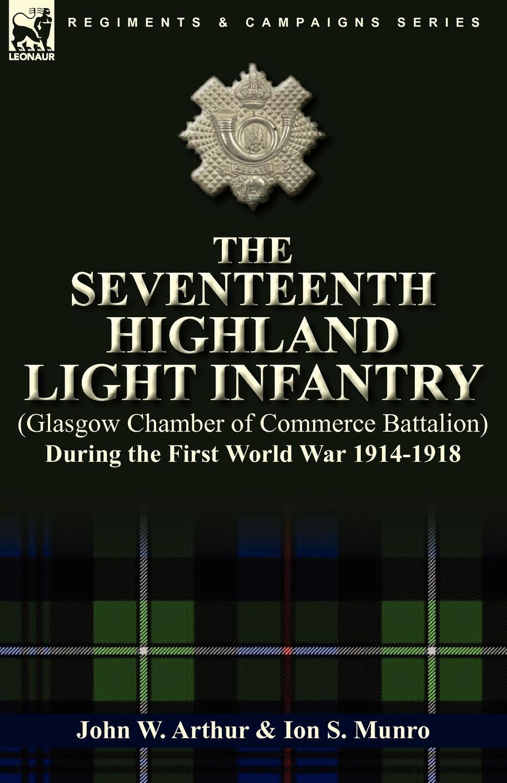 цена на John W. Arthur, Ion S. Munro The Seventeenth Highland Light Infantry (Glasgow Chamber of Commerce Battalion) During the First World War 1914-1918