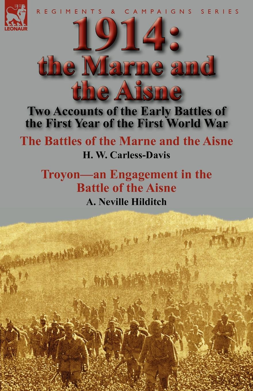 H. W. Carless-Davis, A. Neville Hilditch 1914. the Marne and the Aisne-Two Accounts of the Early Battles of the First Year of the First World War: The Battles of the Marne and the Aisne by H. W. Carless-Davis . Troyon-an Engagement in the Battle of the Aisne by A. Neville Hilditch george herbert perris the battle of the marne