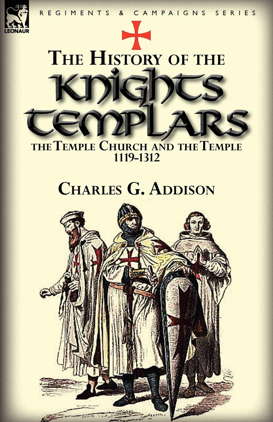 Charles G. Addison The History of the Knights Templars, the Temple Church, and the Temple, 1119-1312 robert j burdette the modern temple and templars a sketch of the life and work of russell h conwell pastor at the baptist temple philadelphia