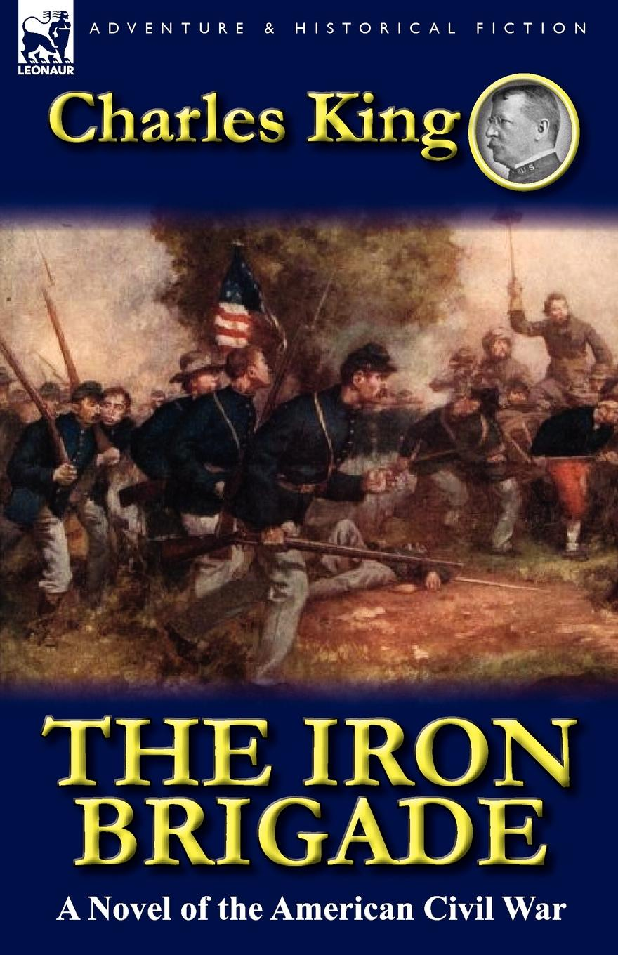 Charles King The Iron Brigade. A Novel of the American Civil War charles king campaigning with crook the war against the sioux 1876