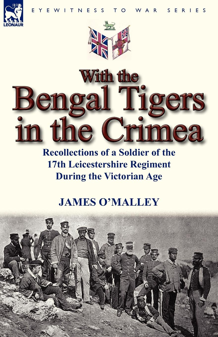 James O'Malley With the Bengal Tigers in the Crimea. Recollections of a Soldier of the 17th Leicestershire Regiment During the Victorian Age mya o malley at first sight