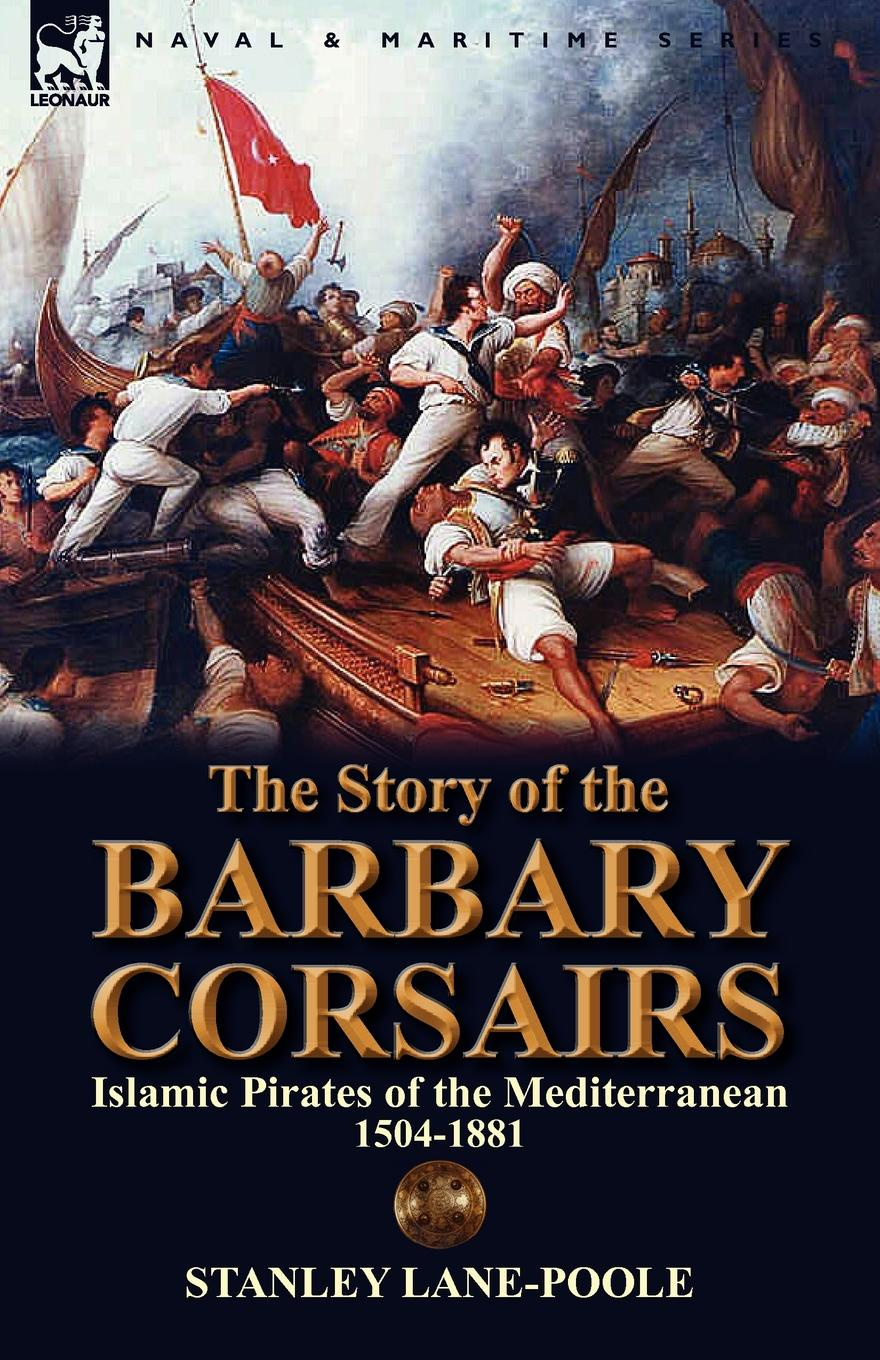 Stanley Lane-Poole The Story of the Barbary Corsairs. Islamic Pirates of the Mediterranean 1504-1881 цена