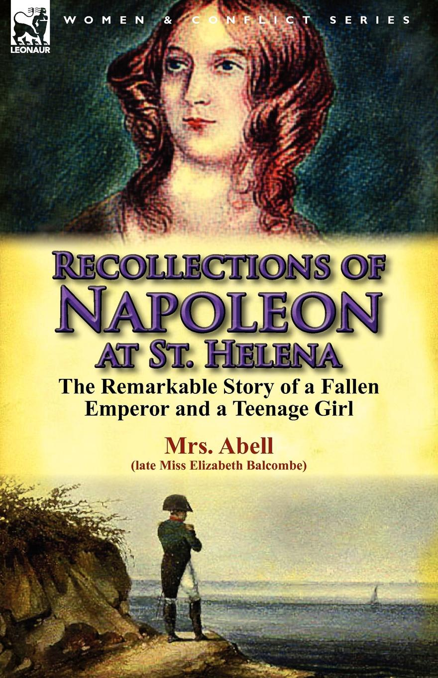 Elizabeth Balcombe, Mrs Abell Recollections of Napoleon at St. Helena. The Remarkable Story of a Fallen Emperor and a Teenage Girl michael o brien mrs adams in winter a journey in the last days of napoleon