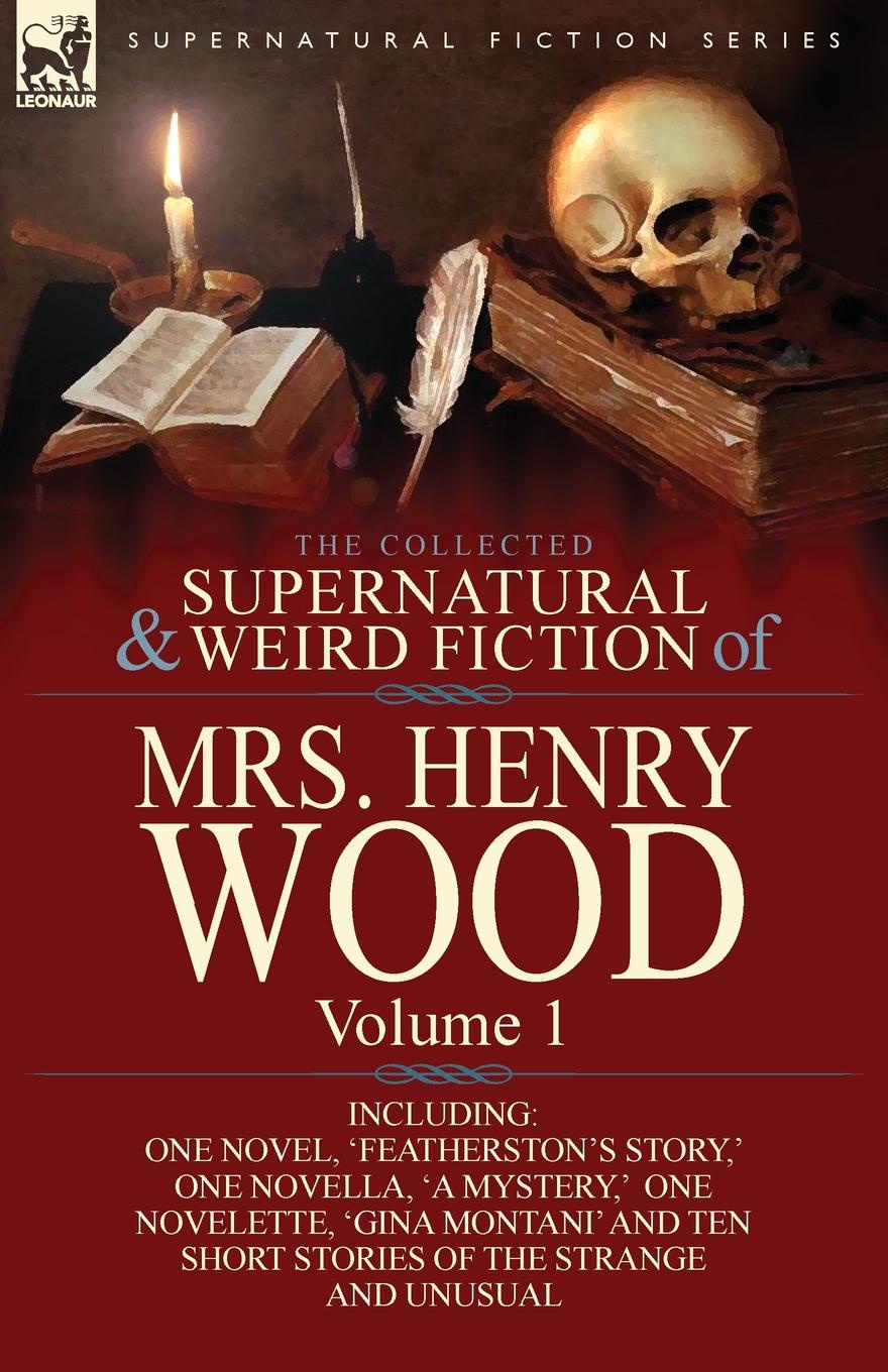 Henry Wood, Mrs Henry Wood The Collected Supernatural and Weird Fiction of Mrs Henry Wood. Volume 1-Including One Novel, .Featherston.s Story, . One Novella, .a Mystery, . One N henry wood east lynne