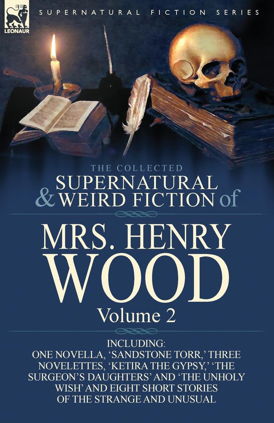 Henry Wood, Mrs Henry Wood The Collected Supernatural and Weird Fiction of Mrs Henry Wood. Volume 2-Including One Novella, .Sandstone Torr, . Three Novelettes, .Ketira the Gypsy henry wood east lynne