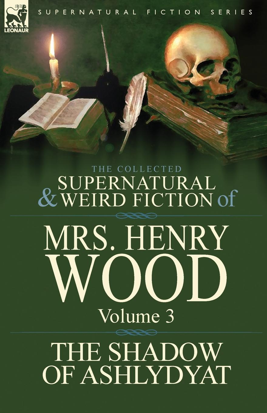 Henry Wood, Mrs Henry Wood The Collected Supernatural and Weird Fiction of Mrs Henry Wood. Volume 3-.The Shadow of Ashlydyat. henry wood east lynne