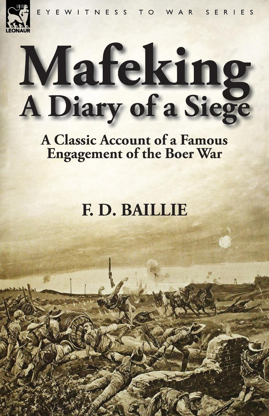 F. D. Baillie Mafeking. A Diary of a Siege-A Classic Account of a Famous Engagement of the Boer War c r b barrett the 7th queen s own hussars uniforms equipment weapons traditions the services of notable officers and men the appendices to all volumes vol