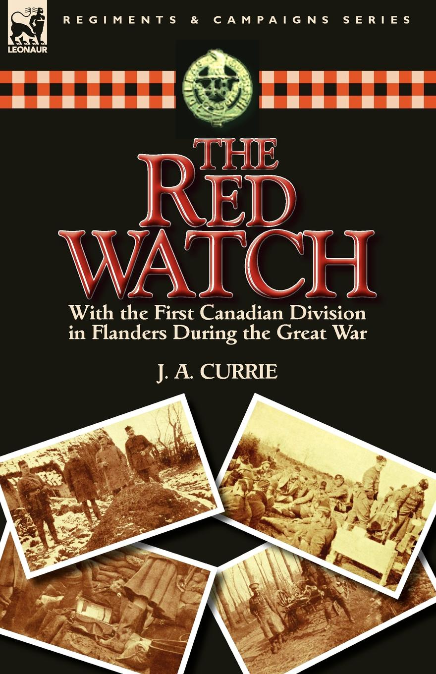 J. A. Currie The Red Watch. With the First Canadian Division in Flanders During the Great War john percy groves history of the 42nd royal highlanders the black watch now the first battalion the black watch royal highlanders 1729 1893 illustrated by harry payne