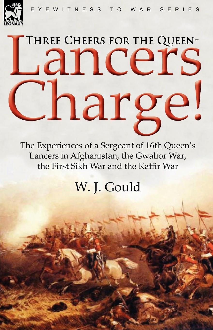 W. J. Gould Three Cheers for the Queen-Lancers Charge. the Experiences of a Sergeant of 16th Queen.s Lancers in Afghanistan, the Gwalior War, the First Sikh War a цена и фото