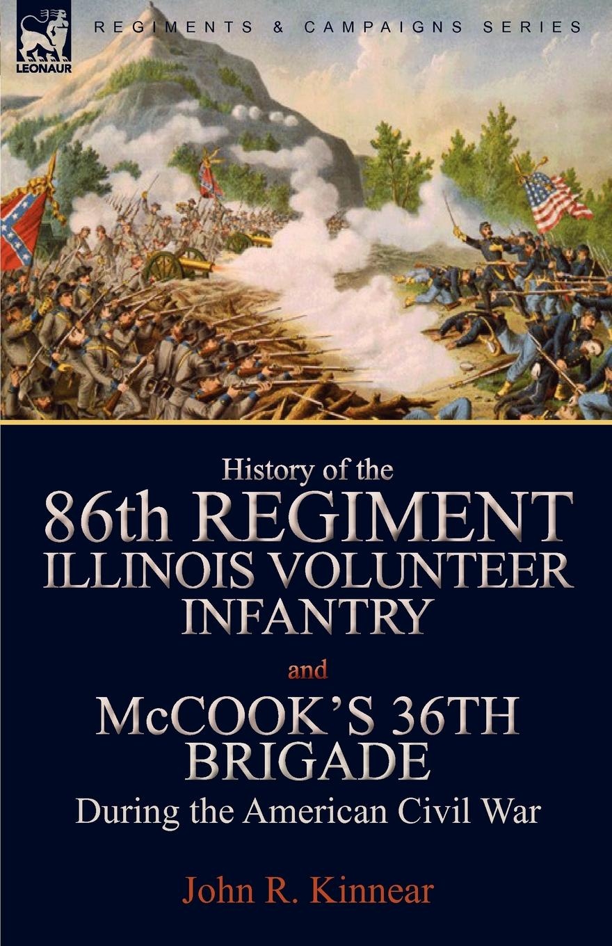 John R. Kinnear History of the Eighty-Sixth Regiment, Illinois Volunteer Infantry and McCook.s 36th Brigade During the American Civil War f d bittle history of the seventy fifth regiment of indiana infantry volunteers