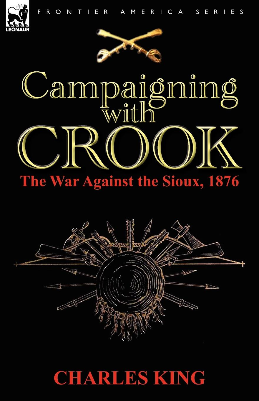 Charles King Campaigning With Crook. the War Against the Sioux, 1876 charles king campaigning with crook the war against the sioux 1876