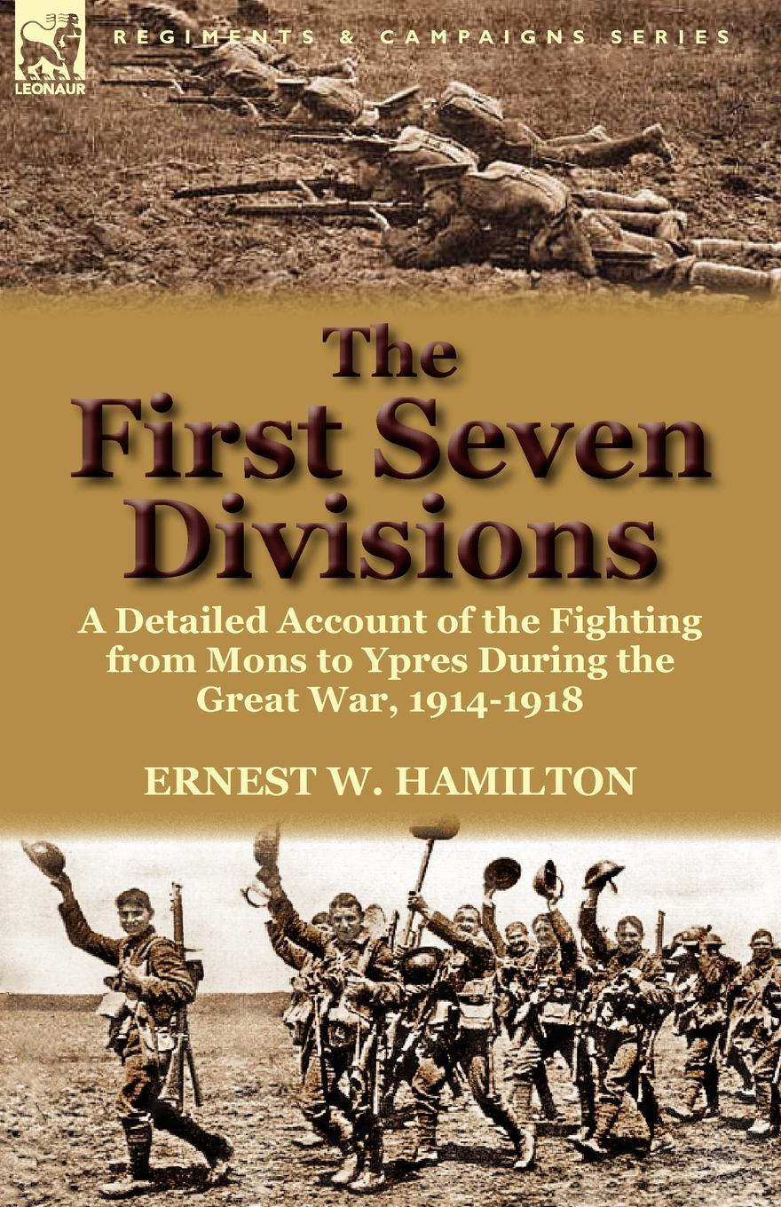 Ernest W. Hamilton The First Seven Divisions. a Detailed Account of the Fighting from Mons to Ypres During the Great War, 1914-1918 h w carless davis 1914 early battles two accounts of the battles of the first year of the first world war the retreat from mons the battle of ypres armentieres