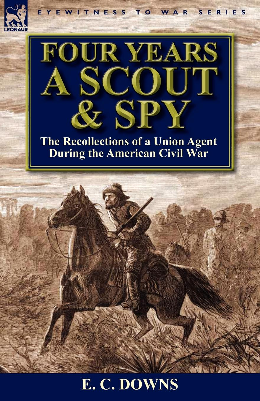 E. C. Downs Four Years a Scout and Spy. the Recollections of a Union Agent During the American Civil War ruggles of red gap