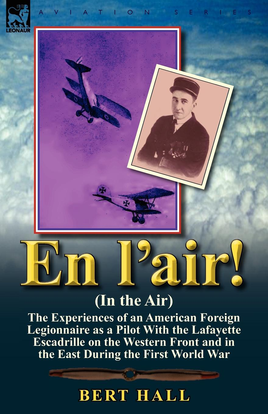 Bert Hall En l.air. (In the Air). the Experiences of an American Foreign Legionnaire as a Pilot With the Lafayette Escadrille on the Western Front and in the East During the First World War genet edmond charles war letters of edmond genet the first american aviator killed flying the stars and stripes