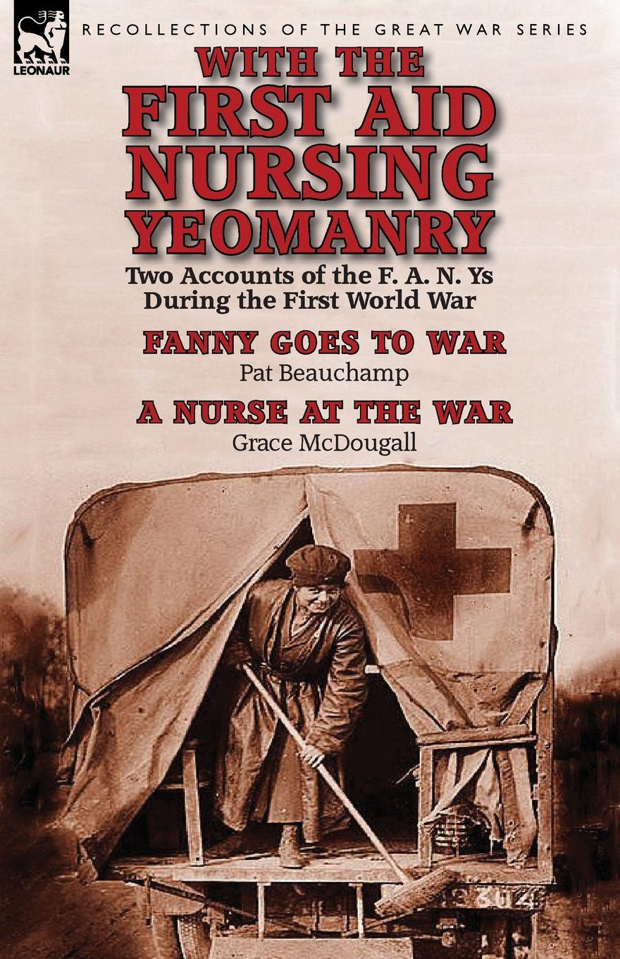 Pat Beauchamp, Grace McDougall With the First Aid Nursing Yeomanry. Two Accounts of the F. A. N. Ys During the First World War-Fanny Goes to War by Pat Beauchamp . a Nurse at the Wa george f campbell pat o brien war with the r f c two personal accounts of airmen during the first world war 1914 18