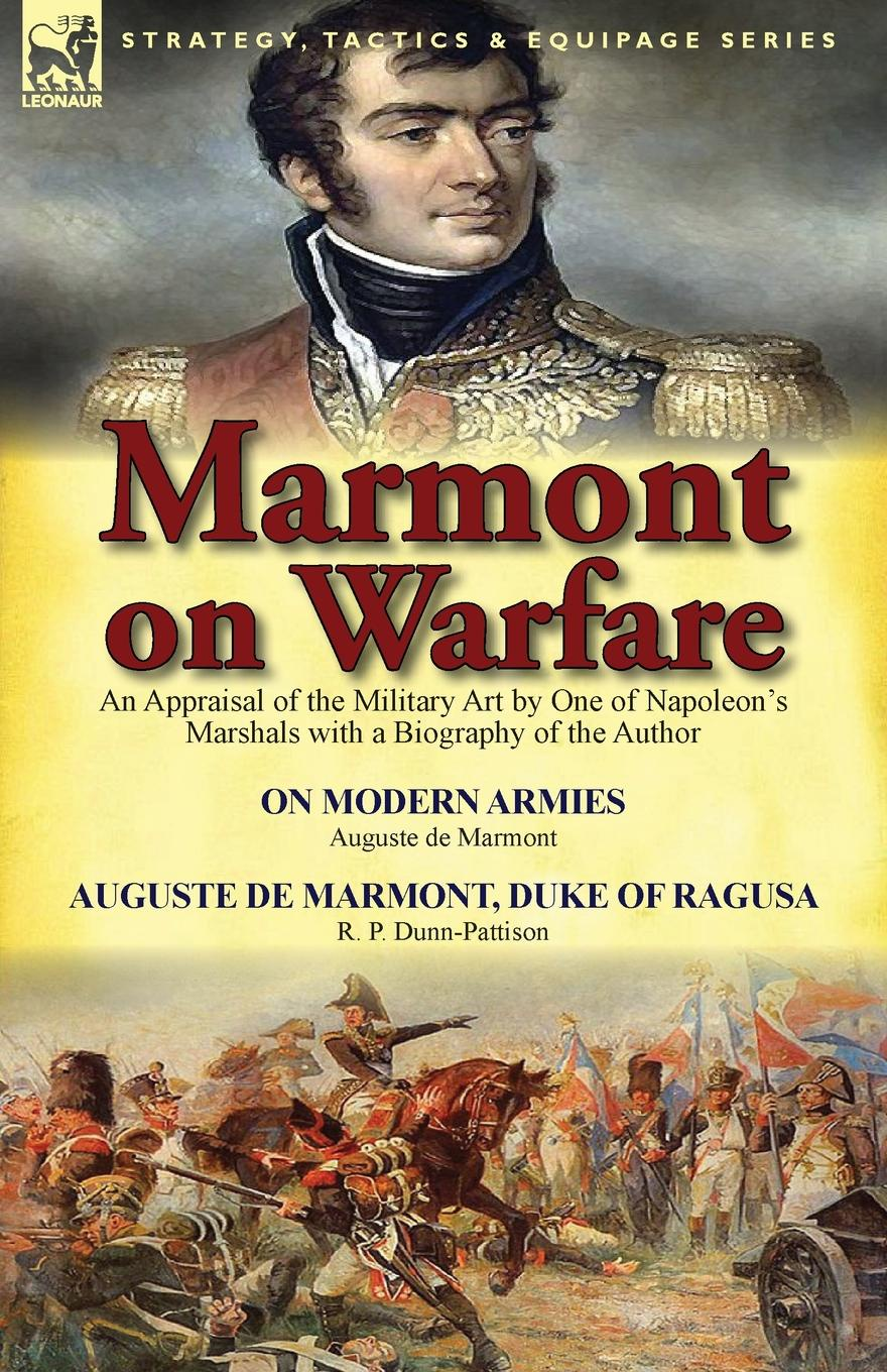Auguste De Marmont, R. P. Dunn-Pattison Marmont on Warfare. An Appraisal of the Military Art by One of Napoleon.s Marshals with a Biography of the Author-On Modern Armies by Augu agathon jean françois fain memoirs of the invasion of france by the allied armies and of the last six months of the reign of napoleon including his abdication
