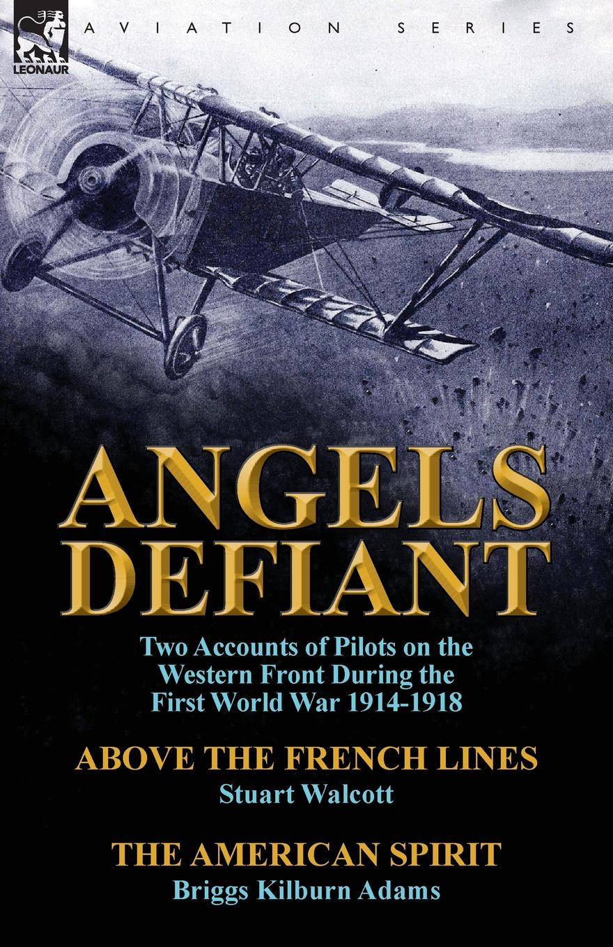 Stuart Walcott, Briggs Kilburn Adams Angels Defiant. Two Accounts of Pilots on the Western Front During the First World War 1914-1918-Above the French Lines by Stuart Walc genet edmond charles war letters of edmond genet the first american aviator killed flying the stars and stripes