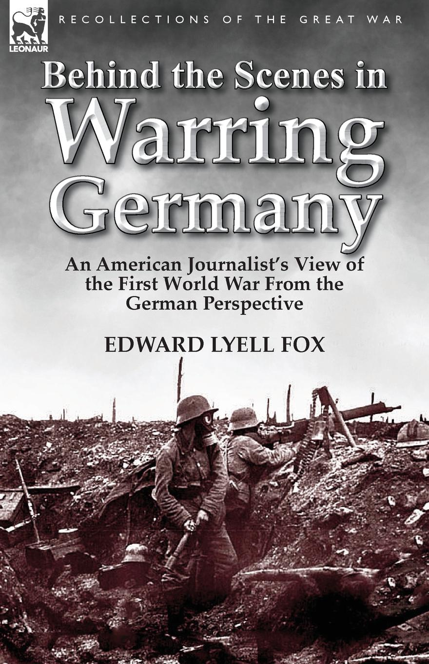 Edward Lyell Fox Behind the Scenes in Warring Germany. An American Journalist.s View of the First World War from the German Perspective недорго, оригинальная цена
