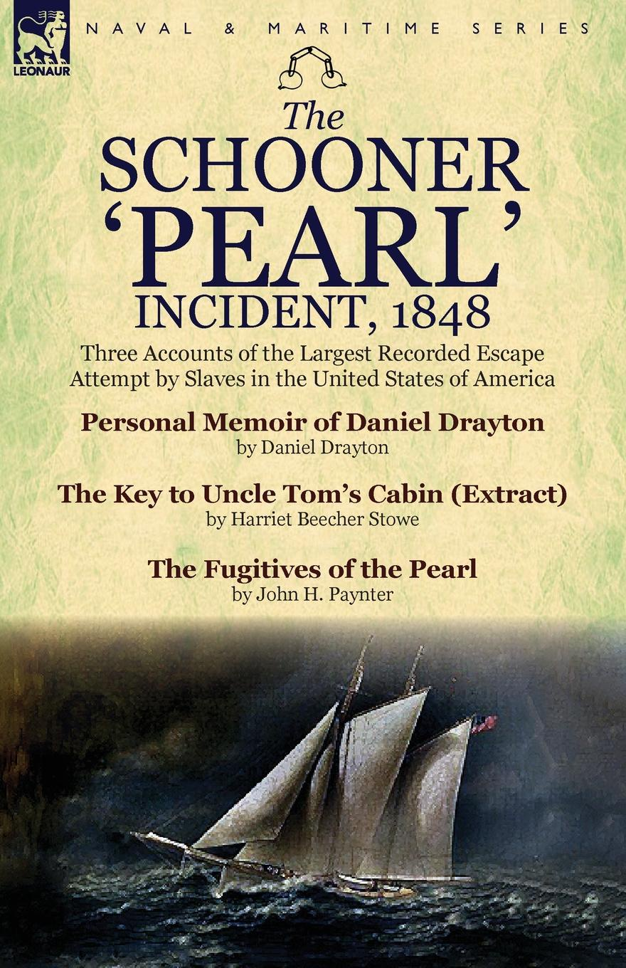Daniel Drayton, Harriet Beecher Stowe, John H. Paynter The Schooner .Pearl. Incident, 1848. Three Accounts of the Largest Recorded Escape Attempt by Slaves in the United States of America