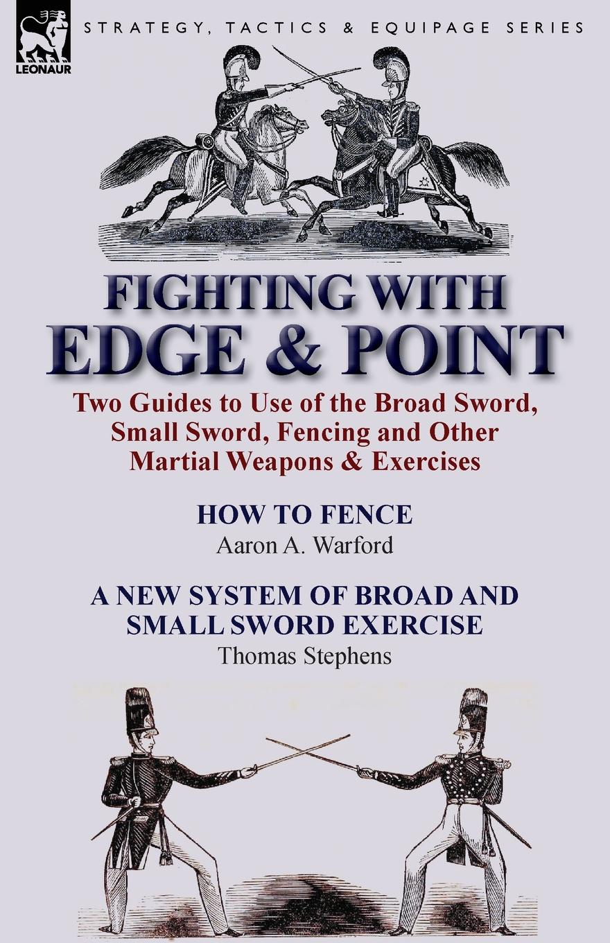 Aaron a. Warford, Thomas Stephens Fighting with Edge . Point. Two Guides to Use of the Broad Sword, Small Sword, Fencing and Other Martial Weapons . Exercises pen is mightier than the sword