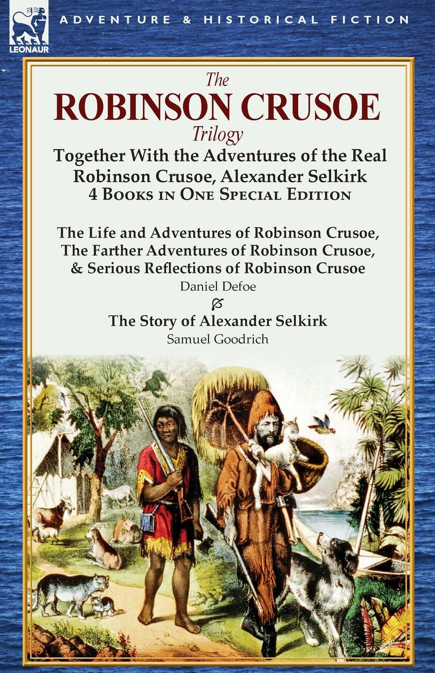 Daniel Defoe, Samuel Griswold Goodrich The Robinson Crusoe Trilogy. Together with the Adventures of the Real Robinson Crusoe, Alexander Selkirk 4 Books in One Special Edition