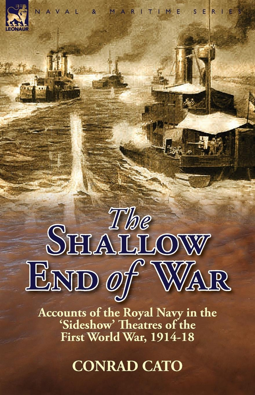 Conrad Cato The Shallow End of War. Accounts of the Royal Navy in the .Sideshow. Theatres of the First World War, 1914-18 richard s lowry the gulf war chronicles a military history of the first war with iraq