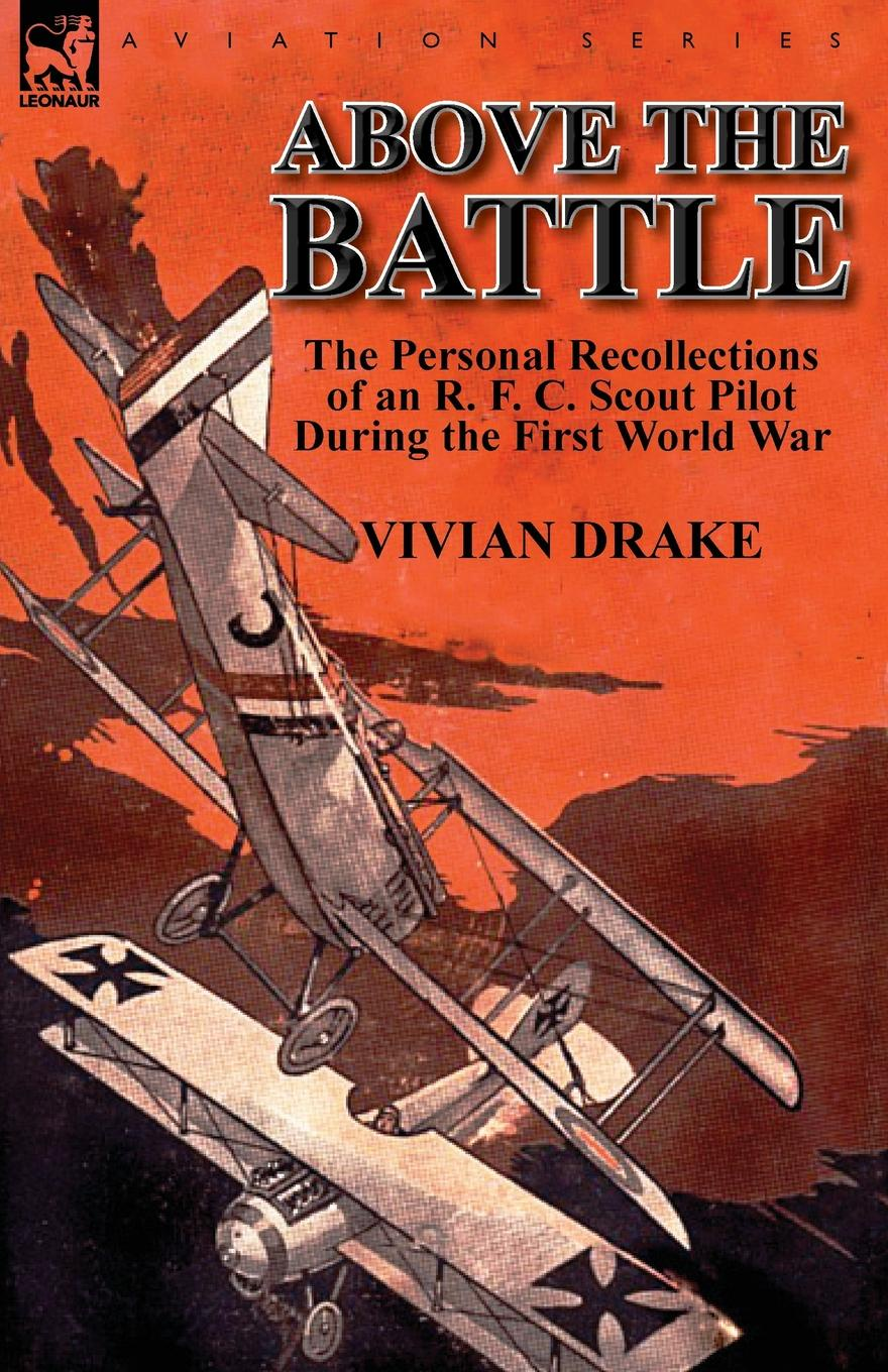 Vivian Drake Above the Battle. The Personal Recollections of an R. F. C. Scout Pilot During the First World War george f campbell pat o brien war with the r f c two personal accounts of airmen during the first world war 1914 18