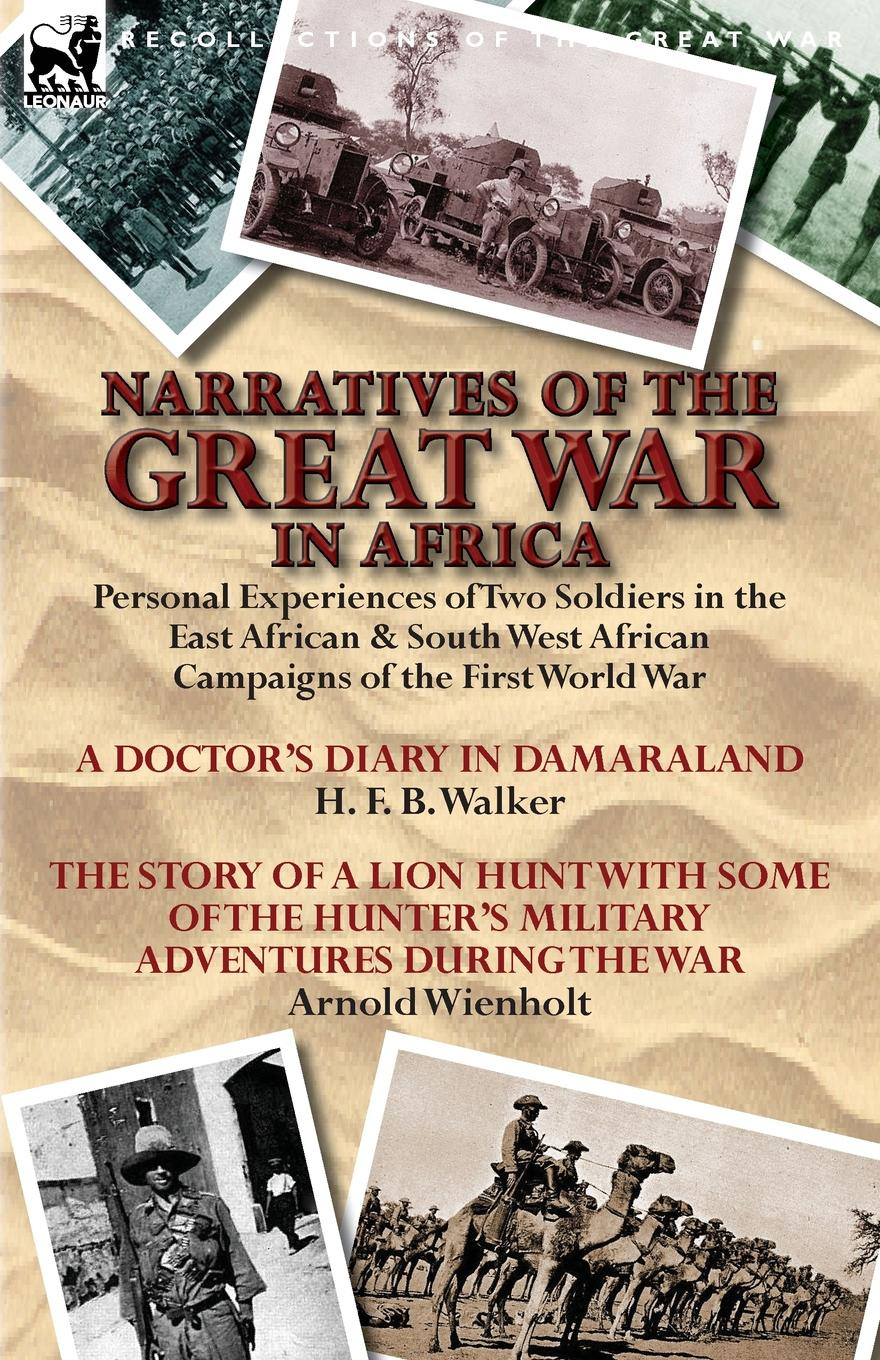 H. F. B. Walker, Arnold Wienholt Narratives of the Great War in Africa. Personal Experiences of Two Soldiers in the East African . South West African Campaigns of the First World War george f campbell pat o brien war with the r f c two personal accounts of airmen during the first world war 1914 18