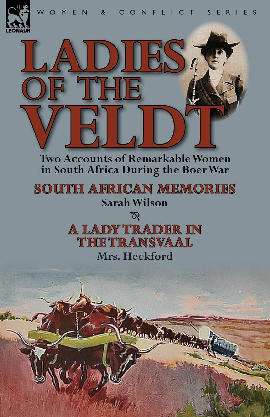Sarah Wilson, Mrs Heckford Ladies of the Veldt. Two Accounts of Remarkable Women in South Africa During the Boer War-South African Memories by Sarah Wilson . a Lady T lady sarah wilson south african memories social warlike