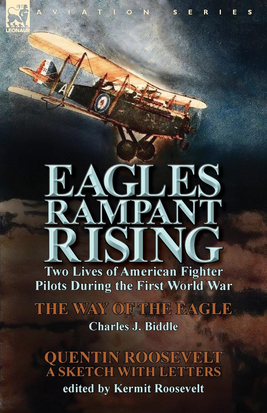 Charles J. Biddle, Quentin Roosevelt Eagles Rampant Rising. Two Lives of American Fighter Pilots During the First World War-The Way of the Eagle by Charles J. Biddle . Quentin Ro genet edmond charles war letters of edmond genet the first american aviator killed flying the stars and stripes