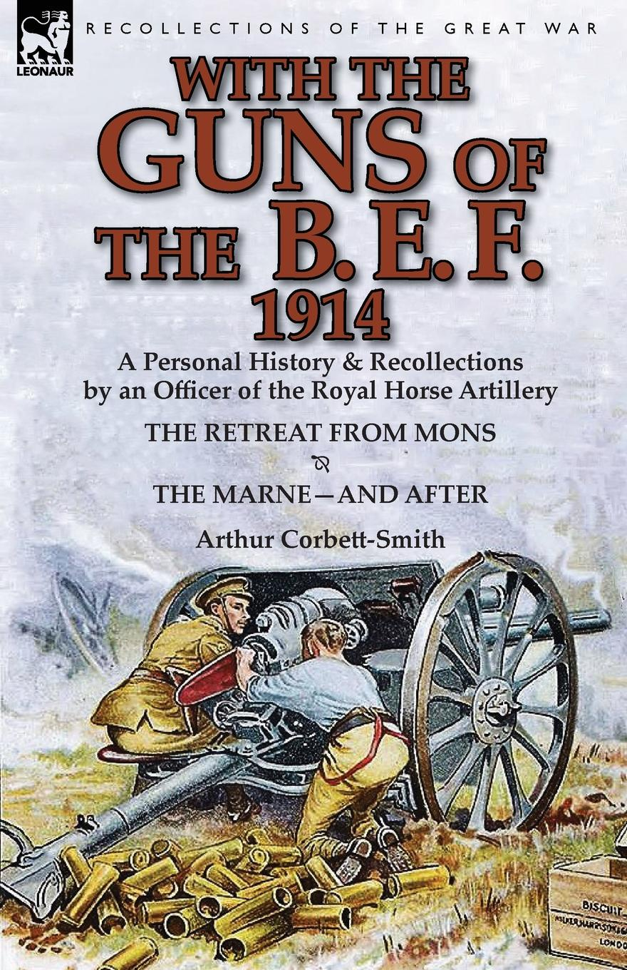 Arthur Corbett-Smith With the Guns of the B. E. F., 1914. A Personal History . Recollections by an Officer of the Royal Horse Artillery-The Retreat from Mons . the Marne-A h w carless davis 1914 early battles two accounts of the battles of the first year of the first world war the retreat from mons the battle of ypres armentieres