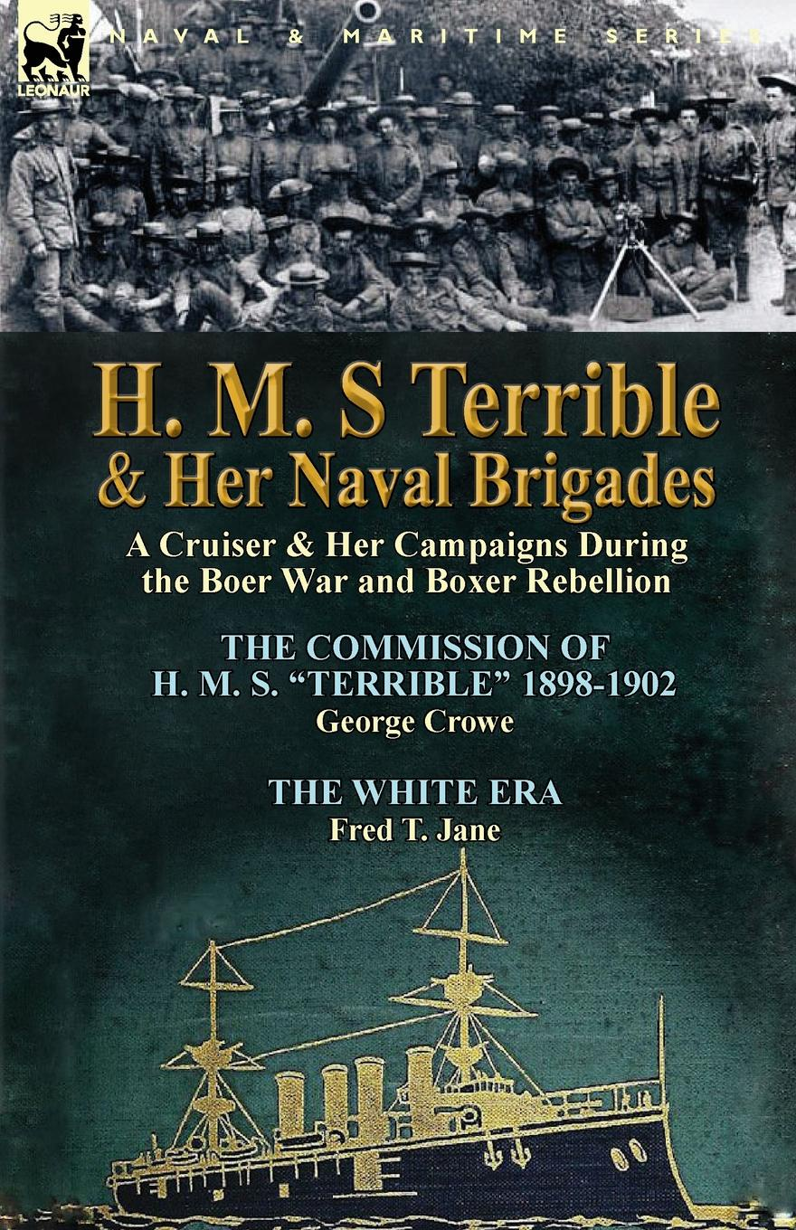 George Crowe, Fred T. Jane H. M. S Terrible and Her Naval Brigades. A Cruiser . Her Campaigns During the Boer War and Boxer Rebellion-The Commission of H. M. S. Terrible 1898- the boxer rebellion toronto