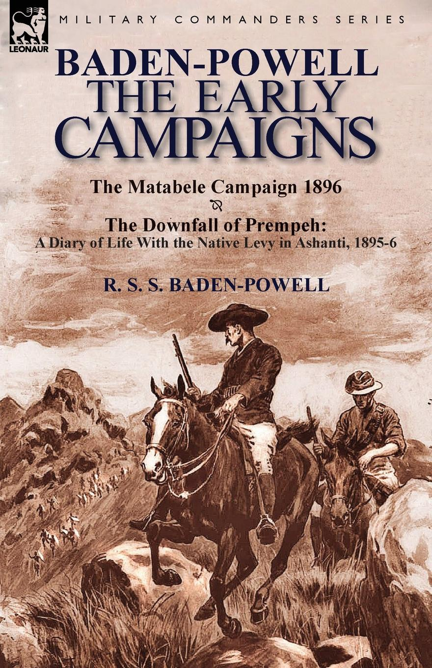 R. S. S. Baden-Powell Baden-Powell. The Early Campaigns-The Downfall of Prempeh, a Diary of Life with the Native Levy in Ashanti, 1895-6 . the Matabele CA george smyth baden powell protection and bad times