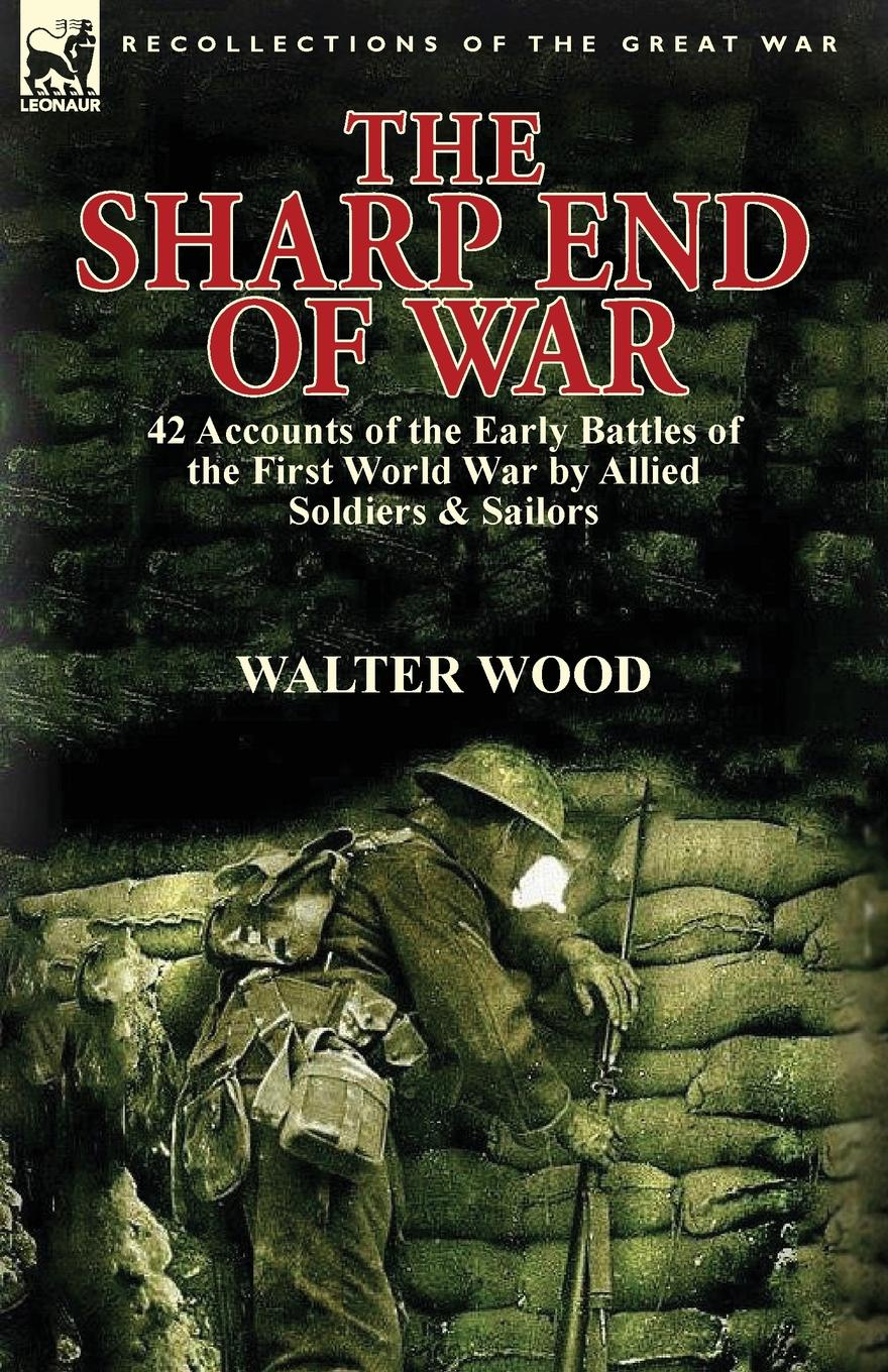 Walter Wood The Sharp End of War. 42 Accounts of the Early Battles of the First World War by Allied Soldiers . Sailors h w carless davis 1914 early battles two accounts of the battles of the first year of the first world war the retreat from mons the battle of ypres armentieres