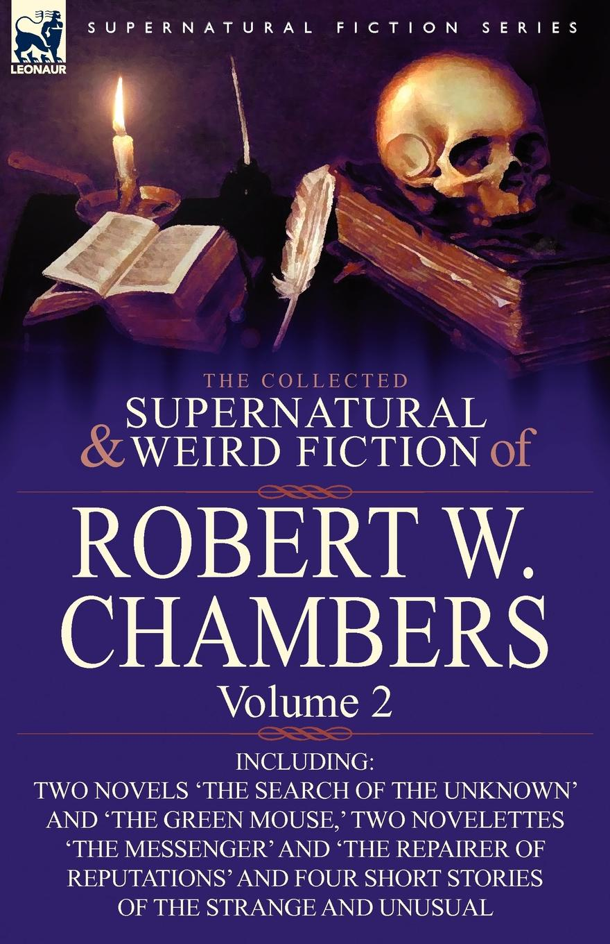 Robert W. Chambers The Collected Supernatural and Weird Fiction of Robert W. Chambers. Volume 2-Including Two Novels .The Search of the Unknown. and .The Green Mouse, . недорого