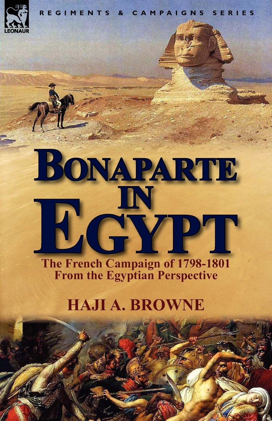 Haji A. Browne Bonaparte in Egypt. The French Campaign of 1798-1801 from the Egyptian Perspective browne abdullah bonaparte in egypt and the egyptians of to day
