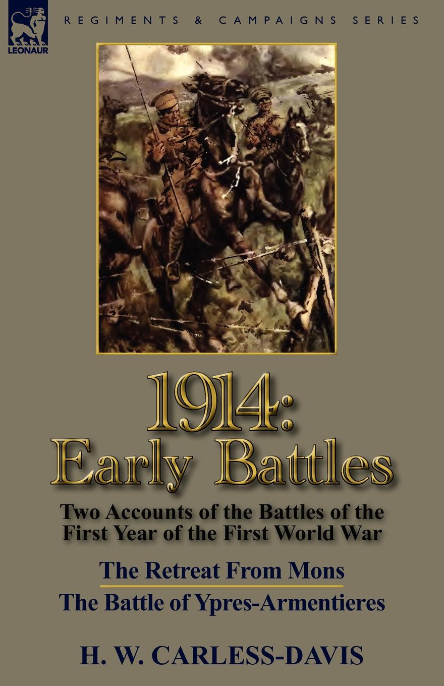 H. W. Carless-Davis 1914. Early Battles-Two Accounts of the Battles of the First Year of the First World War: The Retreat From Mons . The Battle of Ypres-Armentieres george f campbell pat o brien war with the r f c two personal accounts of airmen during the first world war 1914 18