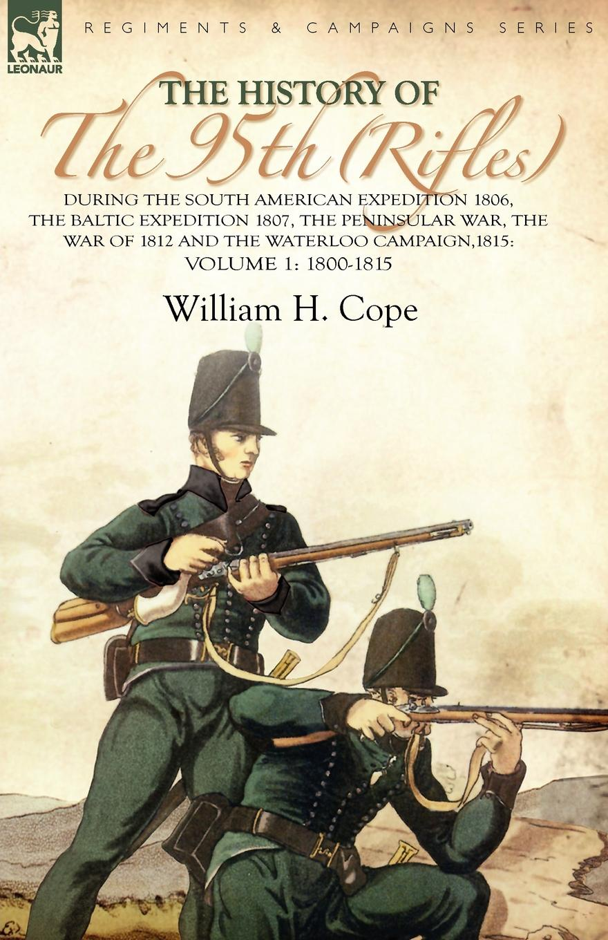 William H. Cope The History of the 95th (Rifles)-During the South American Expedition 1806, The Baltic Expedition 1807, The Peninsular War, The War of 1812 and the Waterloo Campaign,1815. Volume 1-1800-1815 william abbatt a history of the united states and its people from their earliest records to the present time volume 6