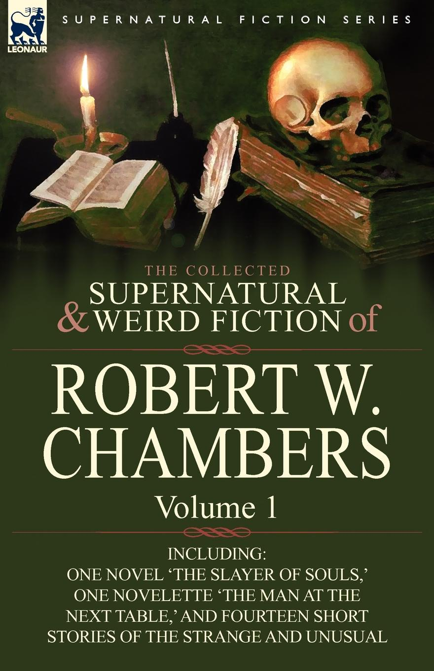 Robert W. Chambers The Collected Supernatural and Weird Fiction of Robert W. Chambers. Volume 1-Including One Novel .The Slayer of Souls, . One Novelette .The Man at the недорого