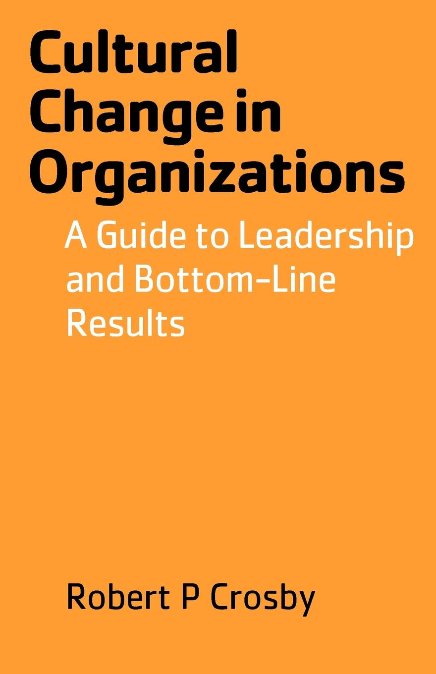Robert P Crosby Cultural Change in Organizations. A Guide to Leadership and Bottom-Line Results robert hurley f the decision to trust how leaders create high trust organizations